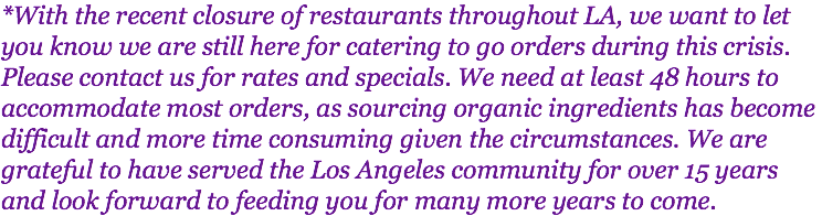 *With the recent closure of restaurants throughout LA, we want to let you know we are still here for catering to go orders during this crisis. Please contact us for rates and specials. We need at least 48 hours to accommodate most orders, as sourcing organic ingredients has become difficult and more time consuming given the circumstances. We are grateful to have served the Los Angeles community for over 15 years and look forward to feeding you for many more years to come.